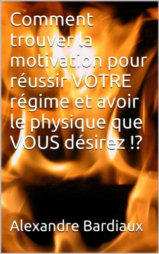 Comment trouver la motivation pour réussir VOTRE régime et avoir le physique que VOUS désirez !? par Alexandre Bardiaux