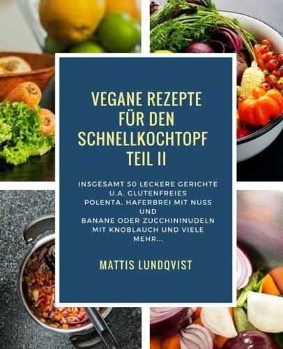 Vegane Rezepte für den Schnellkochtopf Teil II: Insgesamt 50 leckere Gerichte u.a. mit glutenfreies Polenta, Haferbrei mit Nuss und Banane oder ... Kochen mit dem Schnellkochtopf, Band 2)