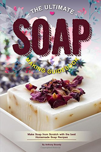 The Ultimate Soap Making Guidebook: Make Soap from Scratch with the best Homemade Soap Recipes