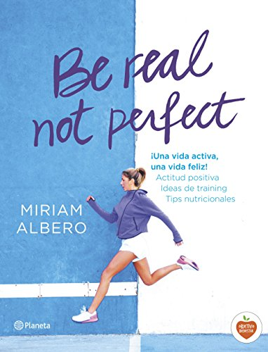 Be real, not perfect: ¡Una vida activa, una vida feliz! Actitud positiva. Ideas de training. Tips nutricionales (No Ficción) por Miriam Albero