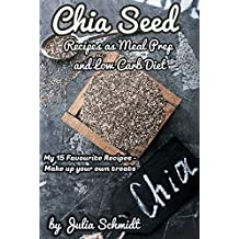 The Chia Seed Recipes as Meal Prep and Low Carb Diet - My 15 Favourite Recipes - Create your own Delicacies - The Superfood Chia seeds (English Edition)