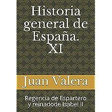 Historia general de España. XI: Regencia de Espartero y reinadode Isabel II: Volume 11 (Historia general de España. Lafuente)