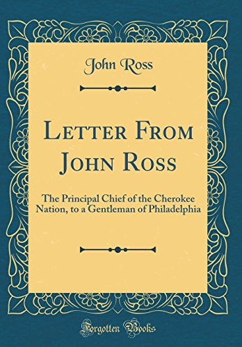 Letter From John Ross: The Principal Chief of the Cherokee Nation, to a Gentleman of Philadelphia (Classic Reprint)