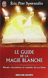 Le Guide de la magie blanche : Rituels, invocations et recettes de sorciers