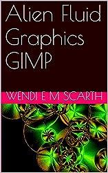 Alien Fluid Graphics GIMP (GIMP Made Easy by Wendi E M Scarth Book 32)