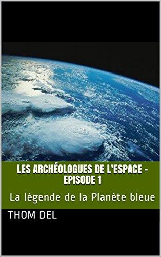 Les archéologues de l'Espace - Episode 1: La légende de la Planète bleue (French Edition)
