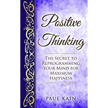 Positive Thinking:The Secret To Reprogramming Your Mind For Maximum Happiness (Positive Thinking, Law of Attraction, Affirmations, Subconscious Mind Book 1) (English Edition)
