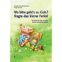 Wo bitte geht's zu Gott, fragte das kleine Ferkel: Ein Buch für alle, die sich nichts vormachen lassen