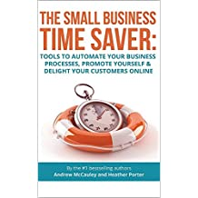 The Small Business Time Saver: Tools To Automate Your Business Processes, Promote Yourself & Delight Your Customers Online (English Edition)