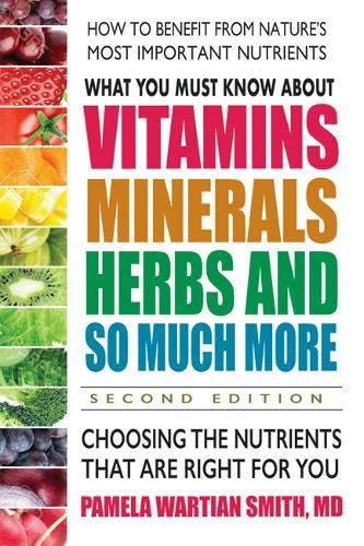 What You Must Know About Vitamins, Minerals, Herbs and So Much More: Choosing the Nutrients That are Right for You -