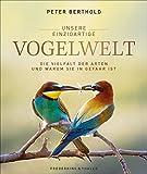 Unsere einzigartige Vogelwelt: Die Vielfalt der Arten und warum sie in Gefahr ist - Peter Berthold