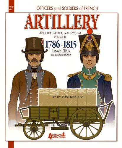 French Artillery and the Gribeauval System, 1786-1815 : Volume 3, The Pontoneers, the Bridge Teams, Siege Artillery, Stronghold and Coastal Artillery, ... the Team Trains and Regimental Artillery