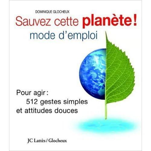 Sauvez cette planète ! Mode d'emploi : Pour agir : 512 gestes simples et attitudes douces de Dominique Glocheux ( 30 mars 2004 )