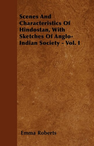 Scenes And Characteristics Of Hindostan, With Sketches Of Anglo-Indian Society - Vol. I