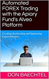 Automated FOREX Trading with the Apiary Fund's Alveo Platform: Creating, Backtesting and Optimizing Expert Advisers (English Edition)