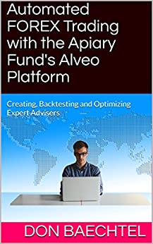Automated FOREX Trading with the Apiary Fund's Alveo Platform: Creating, Backtesting and Optimizing Expert Advisers (English Edition) di [Baechtel, Don]