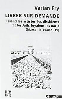 Livrer sur demande : Quand les artistes, les dissidents et les Juifs fuyaient les nazis (Marseille, 1940-1941) par Fry