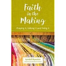 Faith in the Making: Praying it, talking it, living it