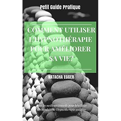 Petit Guide Pratique - COMMENT UTILISER L'HYPNOTHERAPIE POUR AMELIORER SA VIE?: Tous les meilleures conseils pour bénéficier des bienfaits de l'hypnothérapie auditive