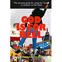 """God Is For REEL: A """"Why You"""" and """"How To"""" Guide for Using the Arts to Speak to the Heart! (English Edition)"""
