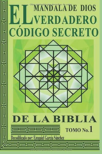 MANDALA DE DIOS: EL VERDADERO CÓDIGO SECRETO DE LA BIBLIA TOMO No.1 por Ezequiel García Sánchez
