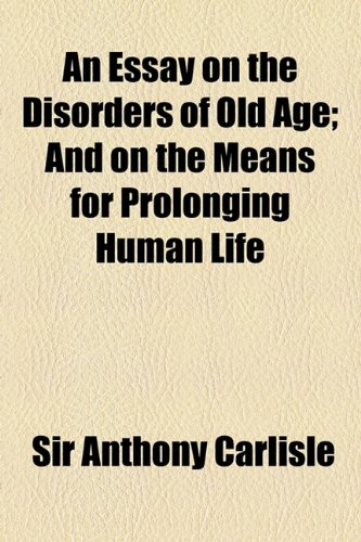 An Essay on the Disorders of Old Age; And on the Means for Prolonging Human Life