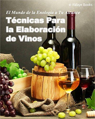 Técnicas Para la Elaboración de Vinos: El Mundo de la Enologia a Tu Alcance por Ifalaye Books