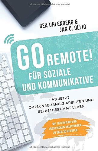 GO REMOTE! für Soziale und Kommunikative - Ab jetzt ortsunabhängig arbeiten und selbstbestimmt leben.: Mit Interviews und praktischen Anleitungen zu über 30 Berufen. Dei Remote-starter