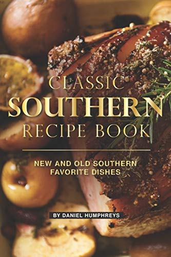 Classic Southern Recipe Book: New and Old Southern Favorite Dishes - Southern Comfort Food Living