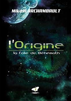 L'Origine (La folie de Béhémoth t. 1) par [Archambault, Mikaël]