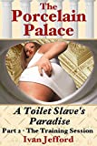 The Porcelain Palace - A Toilet Slave's Paradise - Part 2, The Training Session: A Femdom Erotica Story (English Edition)