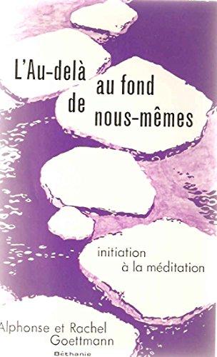 L'Au-delà au fond de nous-mêmes : Initiation à la méditation par Rachel Goettmann, Alphonse Goettmann