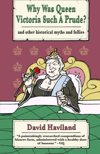 Why Was Queen Victoria Such a Prude?: ...and other historical myths and follies - Haviland Thistle
