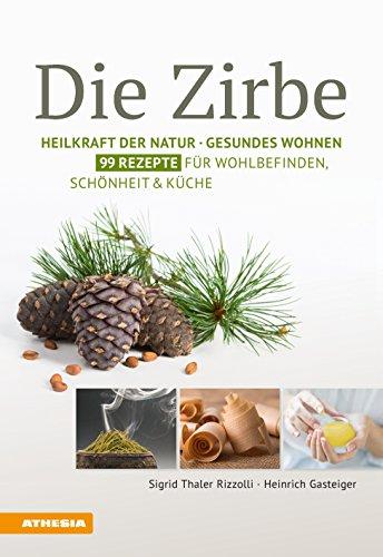 Die Zirbe: Heilkraft der Natur - Gesundes Wohnen - 99 Rezepte für Wohlbefinden, Schönheit & Küche