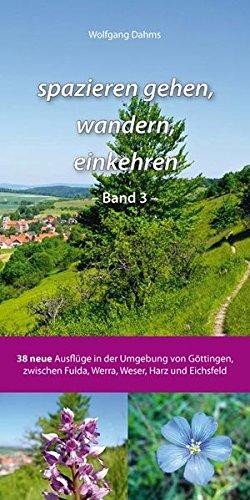 spazieren gehen, wandern, einkehren - Band 3 -: 38 neue Ausflüge in der Umgebung von Göttingen, zwischen Fulda, Werra, Weser, Harz und Eichsfeld