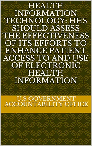 Health Information Technology: HHS Should Assess the Effectiveness of Its Efforts to Enhance Patient Access to and Use of Electronic Health Information (English Edition) Enhance Electronics