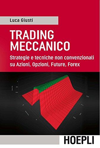 Trading meccanico: Strategie e tecniche non convenzionali su Azioni, Opzioni, Future, Forex di Luca Giusti