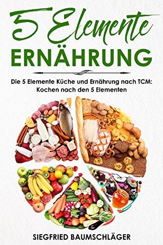 5 Elemente Ernährung: Die 5 Elemente Küche und Ernährung nach TCM: Kochen nach den 5 Elementen -