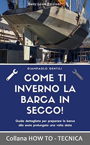 COME TI INVERNO LA BARCA IN SECCO!: Guida dettagliata per preparare la barca alla sosta prolungata una volta alata (HOW TO - TECNICA) Descargar Epub Ahora