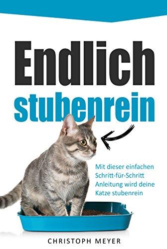 Endlich stubenrein: Mit dieser Schritt-für-Schritt Anleitung wird deine Katze stubenrein (Katzen trainieren 2) (Katzenklo Katze Saubere)