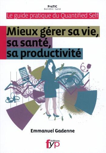 Guide pratique du Quantified Self. Mieux gérer sa vie, sa santé, sa productivité.
