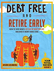 Debt Free And Retire Early: How To Save Money, Get Out Of Debt For Life And Have A Money Make Over (Your Total Success Series Book 19) (English Edition)