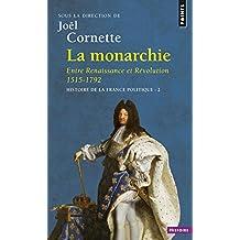 La Monarchie. Entre Renaissance et Révolution 1515-1792. Histoire de la France politique