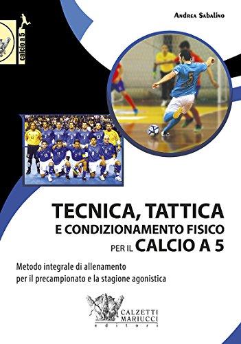tecnica, tattica e condizionamento fisico per il calcio a 5. metodo integrale di allenamento per il precampionato e la stagione agonistica: 1