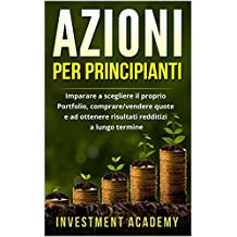 Azioni per principianti: Imparare a scegliere il proprio Portfolio, comprare/vendere quote e ad ottenere risultati redditizi a lungo termine (Italian Edition)