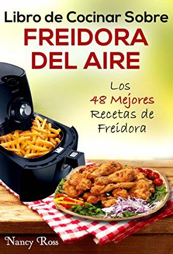 Libro de Cocinar Sobre Freidora del Aire: Los 48 Mejores Recetas ...