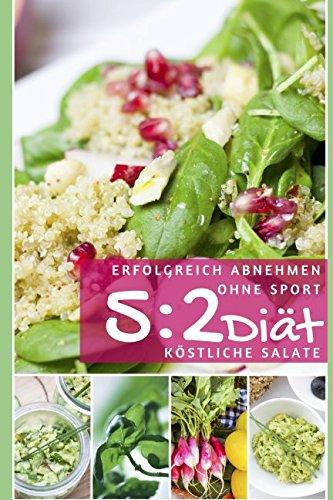 Erfolgreich abnehmen ohne Sport - 5 : 2 Diät - Köstliche Salate (Diätfrei abnehmen, Band 3)