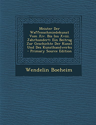 Meister Der Waffenschmiedekunst Vom XIV. Bis Ins XVIII. Jahrhundert: Ein Beitrag Zur Geschichte Der...