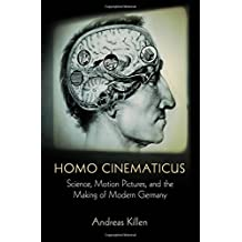 Homo Cinematicus: Science, Motion Pictures, and the Making of Modern Germany (Intellectual History of the Modern Age)