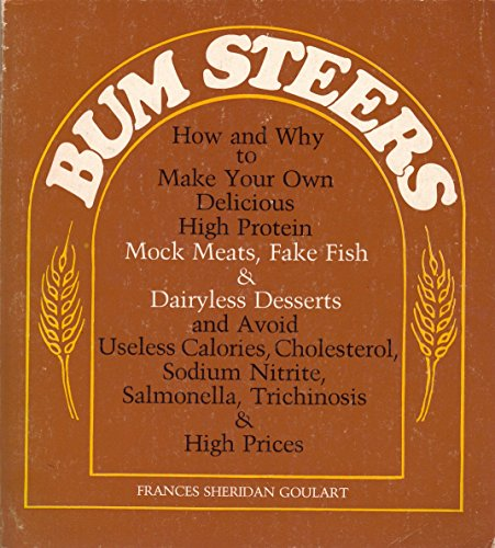Bum Steers: How and Why to Make Your Own Delicious High Protein Mock Meats, Fake Fish and Dairyless Desserts, and Avoid Useless Calories, Cholesterol, Sodium nitr by Goulart, Frances Sheridan (1975) Paperback